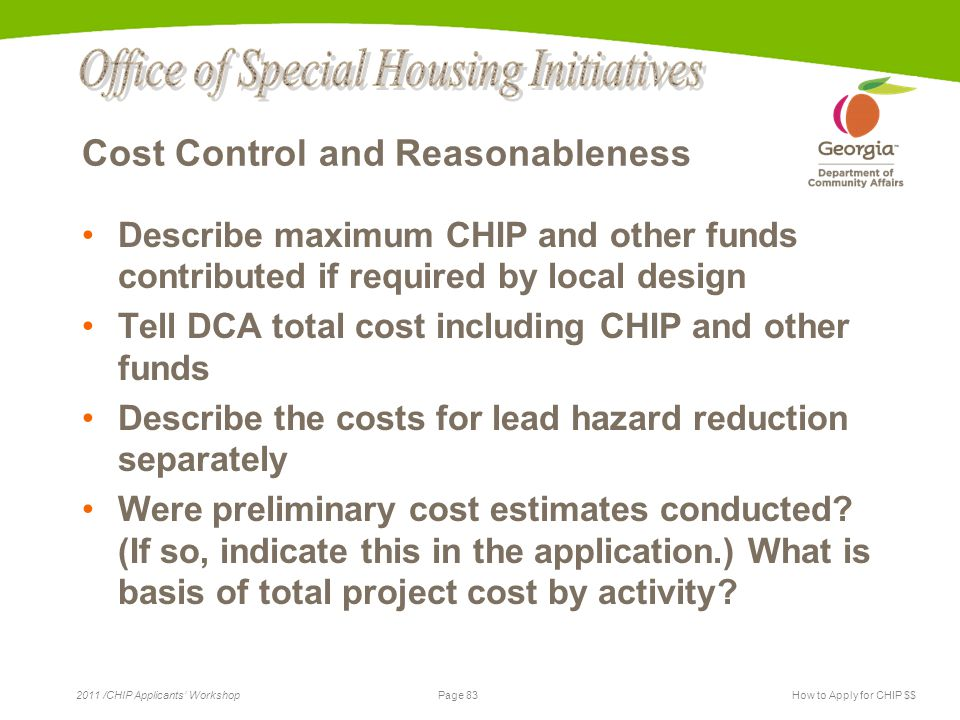Page 83 2011 /CHIP Applicants' WorkshopHow to Apply for CHIP $$ Cost Control and Reasonableness Describe maximum CHIP and other funds contributed if required by local design Tell DCA total cost including CHIP and other funds Describe the costs for lead hazard reduction separately Were preliminary cost estimates conducted.