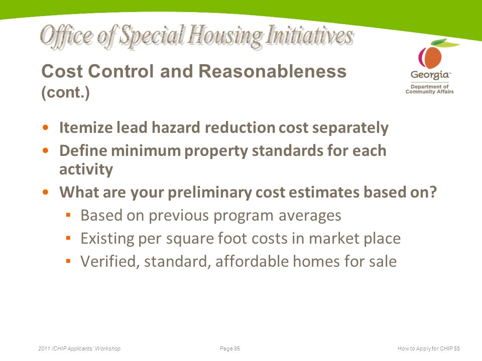 Page 85 2011 /CHIP Applicants' WorkshopHow to Apply for CHIP $$ Cost Control and Reasonableness (cont.) Itemize lead hazard reduction cost separately Define minimum property standards for each activity What are your preliminary cost estimates based on.