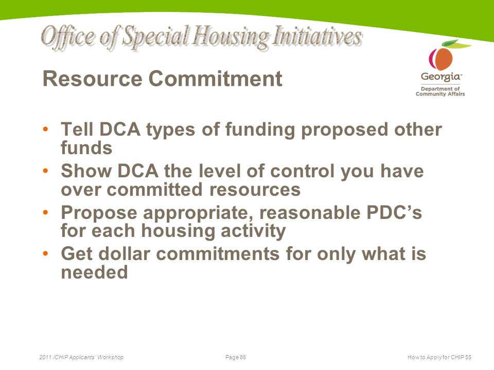 Page 86 2011 /CHIP Applicants' WorkshopHow to Apply for CHIP $$ Resource Commitment Tell DCA types of funding proposed other funds Show DCA the level