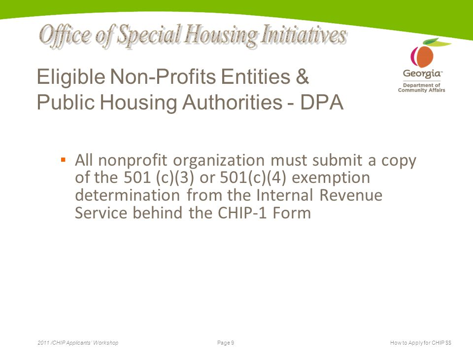 Page 9 2011 /CHIP Applicants' WorkshopHow to Apply for CHIP $$ Eligible Non-Profits Entities & Public Housing Authorities - DPA ▪ All nonprofit organi