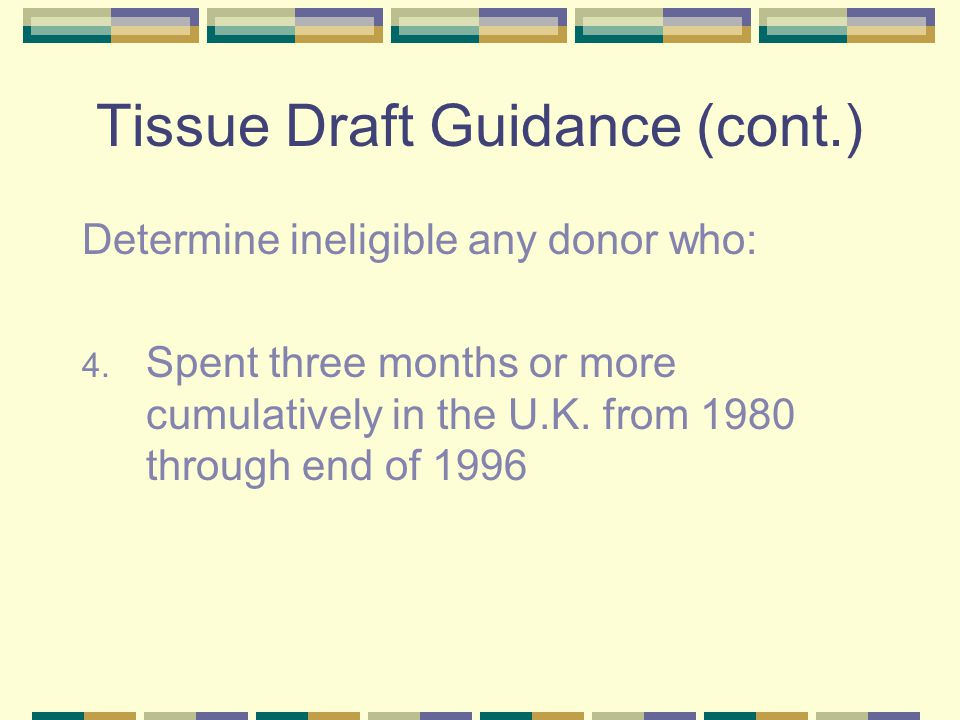 Tissue Draft Guidance (cont.) Determine ineligible any donor who: 4.