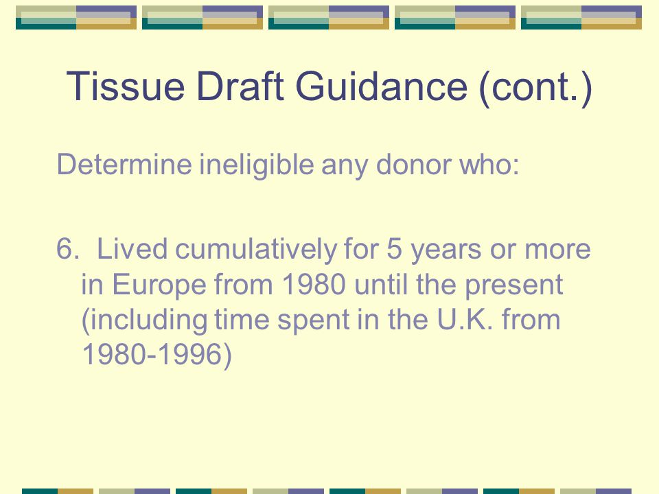 Tissue Draft Guidance (cont.) Determine ineligible any donor who: 6.