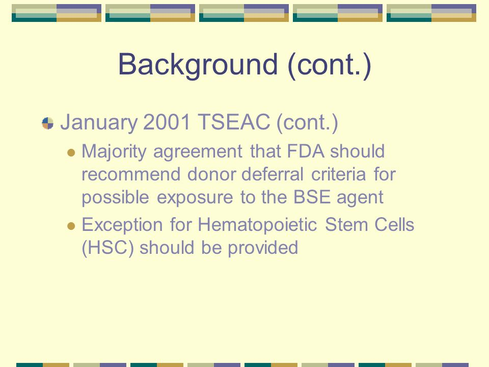 Background (cont.) January 2001 TSEAC (cont.) Majority agreement that FDA should recommend donor deferral criteria for possible exposure to the BSE agent Exception for Hematopoietic Stem Cells (HSC) should be provided