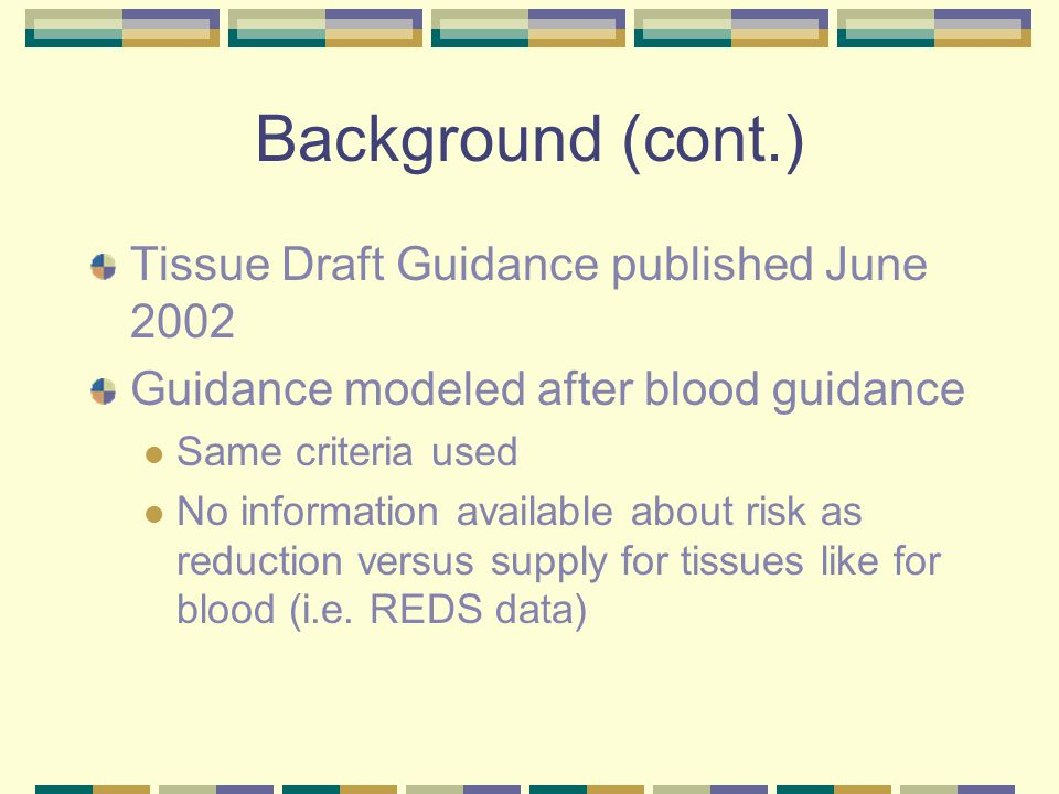Background (cont.) Tissue Draft Guidance published June 2002 Guidance modeled after blood guidance Same criteria used No information available about risk as reduction versus supply for tissues like for blood (i.e.