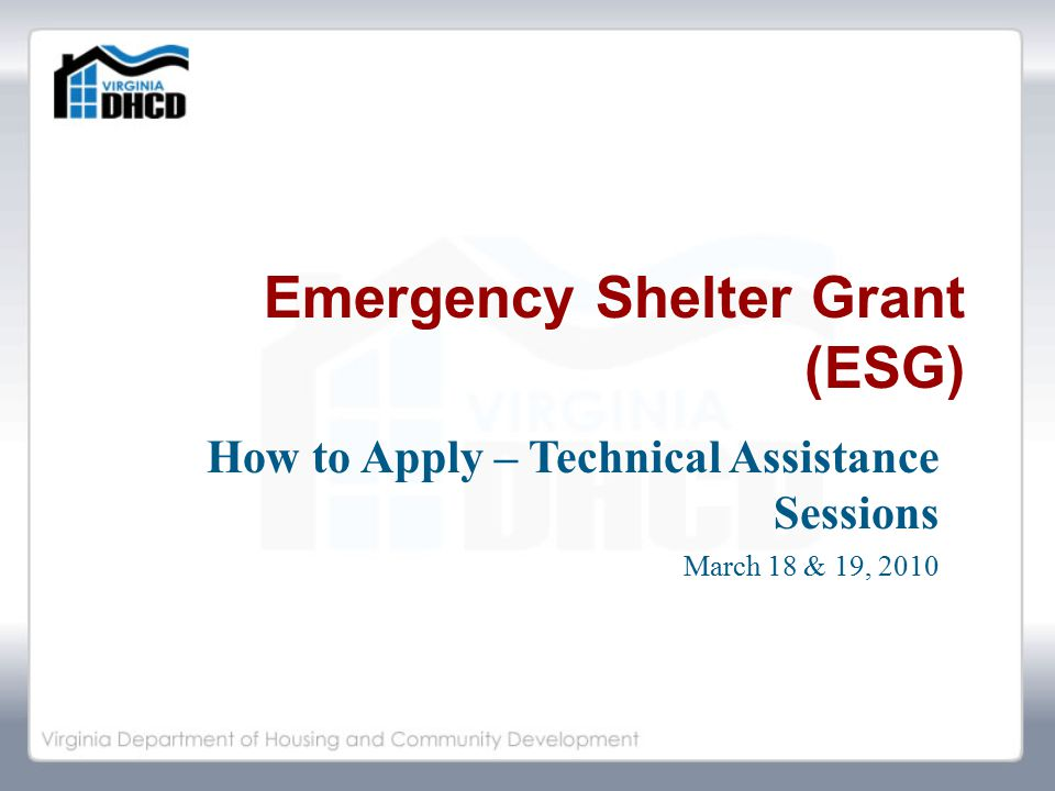 Emergency Shelter Grant (ESG) How to Apply – Technical Assistance Sessions March 18 & 19, 2010