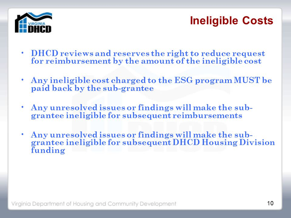 10 Ineligible Costs DHCD reviews and reserves the right to reduce request for reimbursement by the amount of the ineligible cost Any ineligible cost charged to the ESG program MUST be paid back by the sub-grantee Any unresolved issues or findings will make the sub- grantee ineligible for subsequent reimbursements Any unresolved issues or findings will make the sub- grantee ineligible for subsequent DHCD Housing Division funding