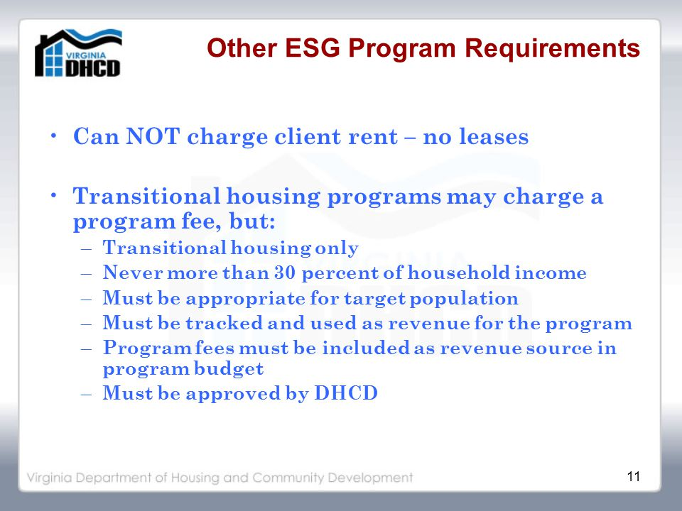 11 Other ESG Program Requirements Can NOT charge client rent – no leases Transitional housing programs may charge a program fee, but: – Transitional housing only – Never more than 30 percent of household income – Must be appropriate for target population – Must be tracked and used as revenue for the program – Program fees must be included as revenue source in program budget – Must be approved by DHCD