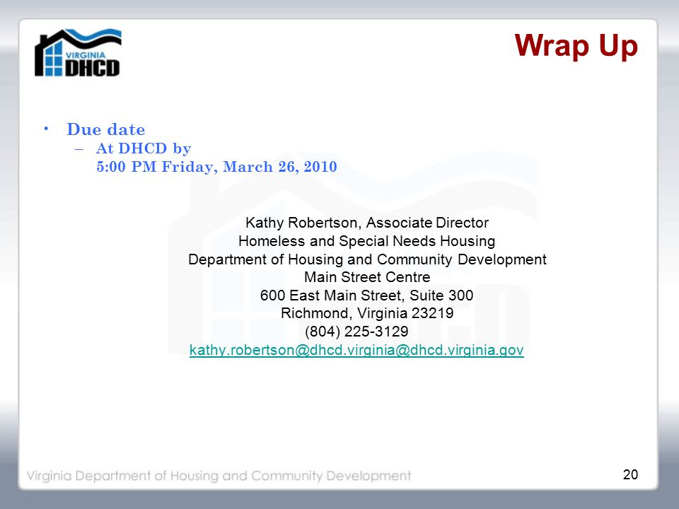 20 Wrap Up Due date – At DHCD by 5:00 PM Friday, March 26, 2010 Kathy Robertson, Associate Director Homeless and Special Needs Housing Department of Housing and Community Development Main Street Centre 600 East Main Street, Suite 300 Richmond, Virginia 23219 (804) 225-3129 kathy.robertson@dhcd.virginia@dhcd.virginia.gov