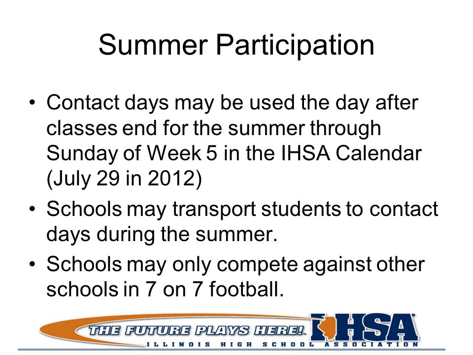 Summer Participation Contact days may be used the day after classes end for the summer through Sunday of Week 5 in the IHSA Calendar (July 29 in 2012) Schools may transport students to contact days during the summer.