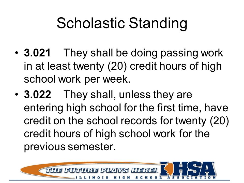 Scholastic Standing 3.021They shall be doing passing work in at least twenty (20) credit hours of high school work per week.