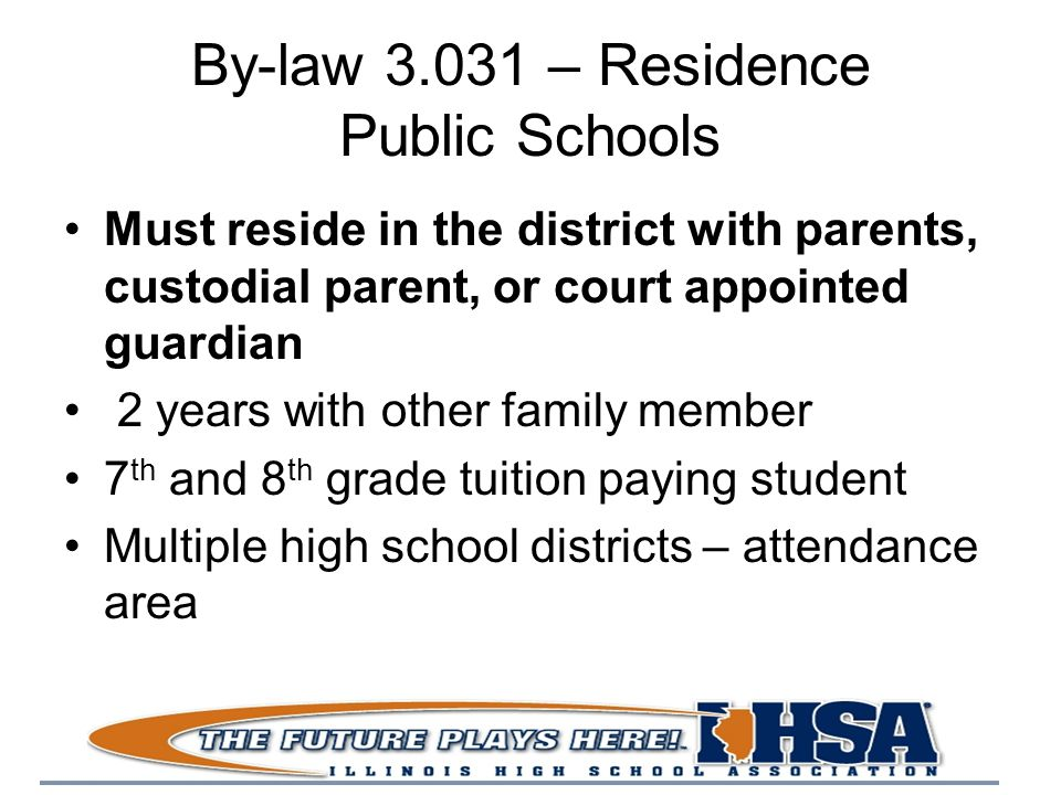 By-law 3.031 – Residence Public Schools Must reside in the district with parents, custodial parent, or court appointed guardian 2 years with other family member 7 th and 8 th grade tuition paying student Multiple high school districts – attendance area