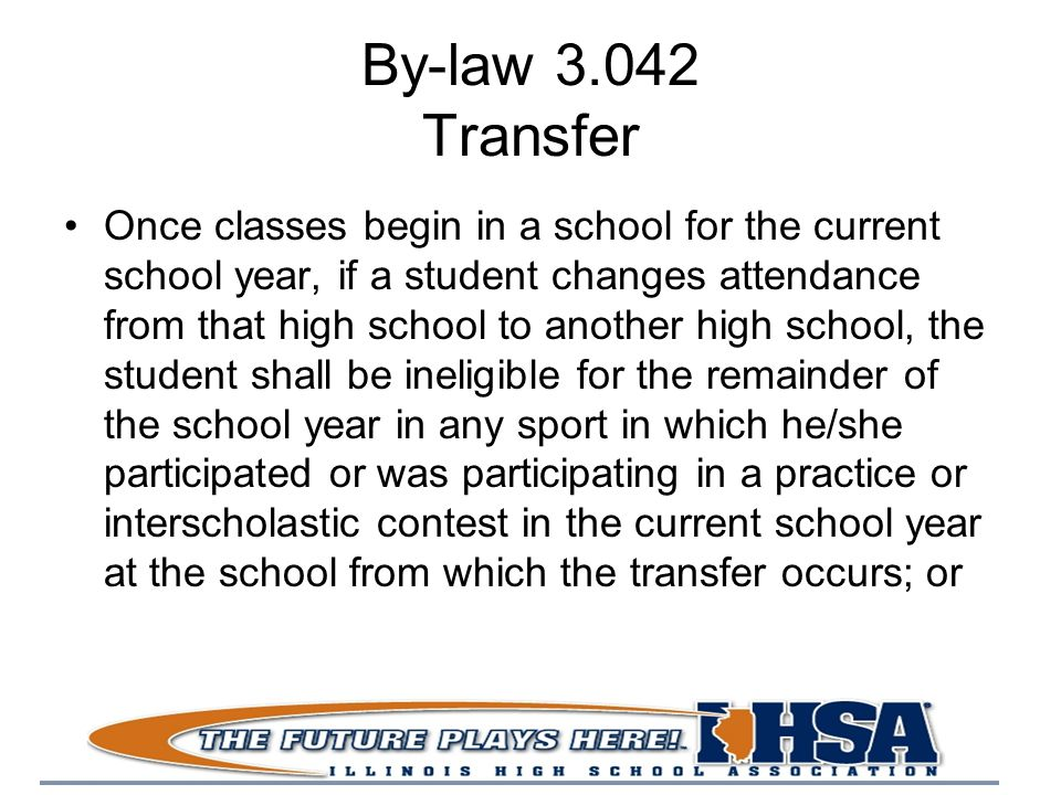 By-law 3.042 Transfer Once classes begin in a school for the current school year, if a student changes attendance from that high school to another high school, the student shall be ineligible for the remainder of the school year in any sport in which he/she participated or was participating in a practice or interscholastic contest in the current school year at the school from which the transfer occurs; or