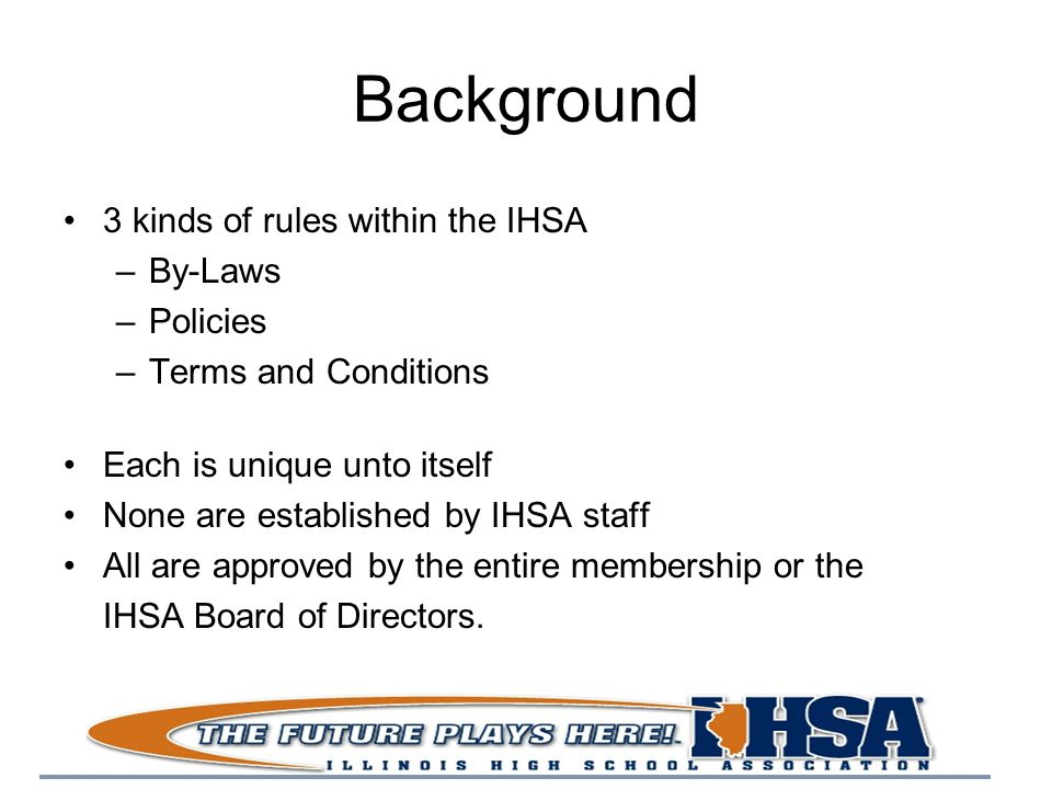 Background 3 kinds of rules within the IHSA –By-Laws –Policies –Terms and Conditions Each is unique unto itself None are established by IHSA staff All are approved by the entire membership or the IHSA Board of Directors.