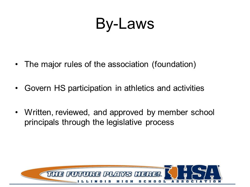 By-Laws The major rules of the association (foundation) Govern HS participation in athletics and activities Written, reviewed, and approved by member school principals through the legislative process