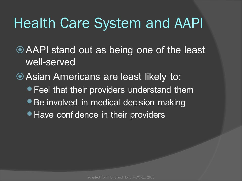 adapted from Hong and Hong, NCORE, 2006 Health Care System and AAPI  AAPI stand out as being one of the least well-served  Asian Americans are least