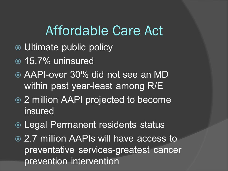 Affordable Care Act  Ultimate public policy  15.7% uninsured  AAPI-over 30% did not see an MD within past year-least among R/E  2 million AAPI pro