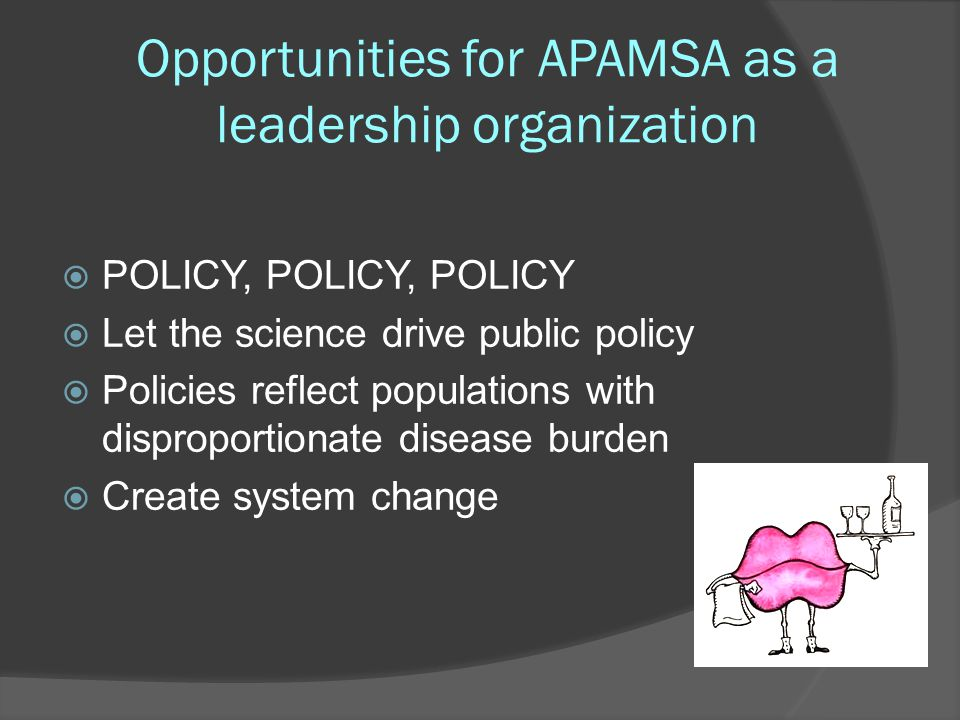 Opportunities for APAMSA as a leadership organization  POLICY, POLICY, POLICY  Let the science drive public policy  Policies reflect populations wi