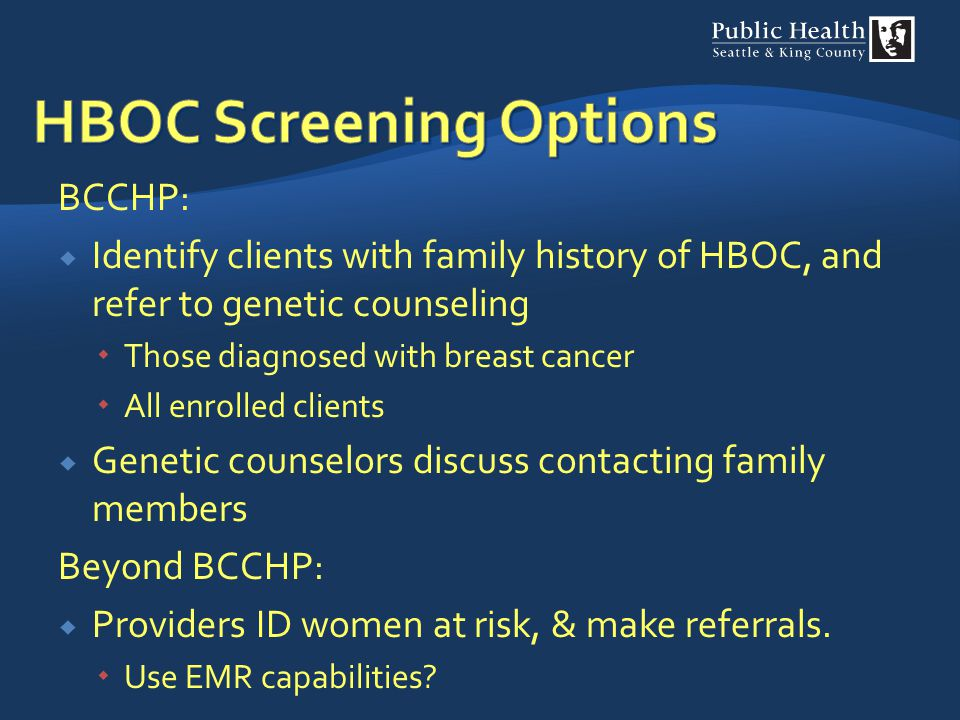BCCHP:  Identify clients with family history of HBOC, and refer to genetic counseling  Those diagnosed with breast cancer  All enrolled clients  G
