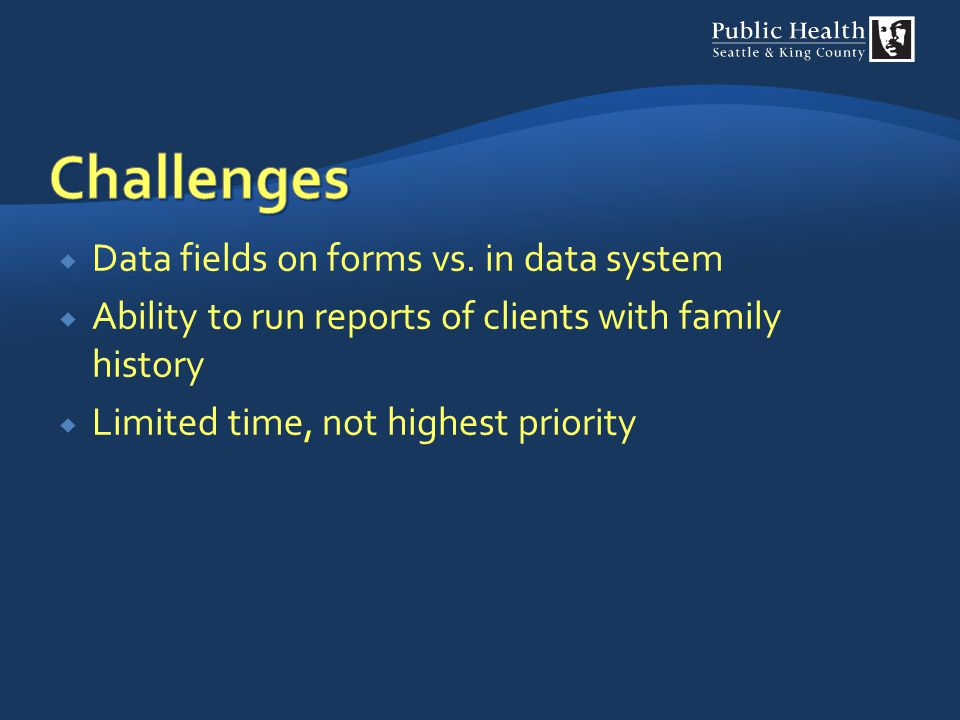  Data fields on forms vs. in data system  Ability to run reports of clients with family history  Limited time, not highest priority
