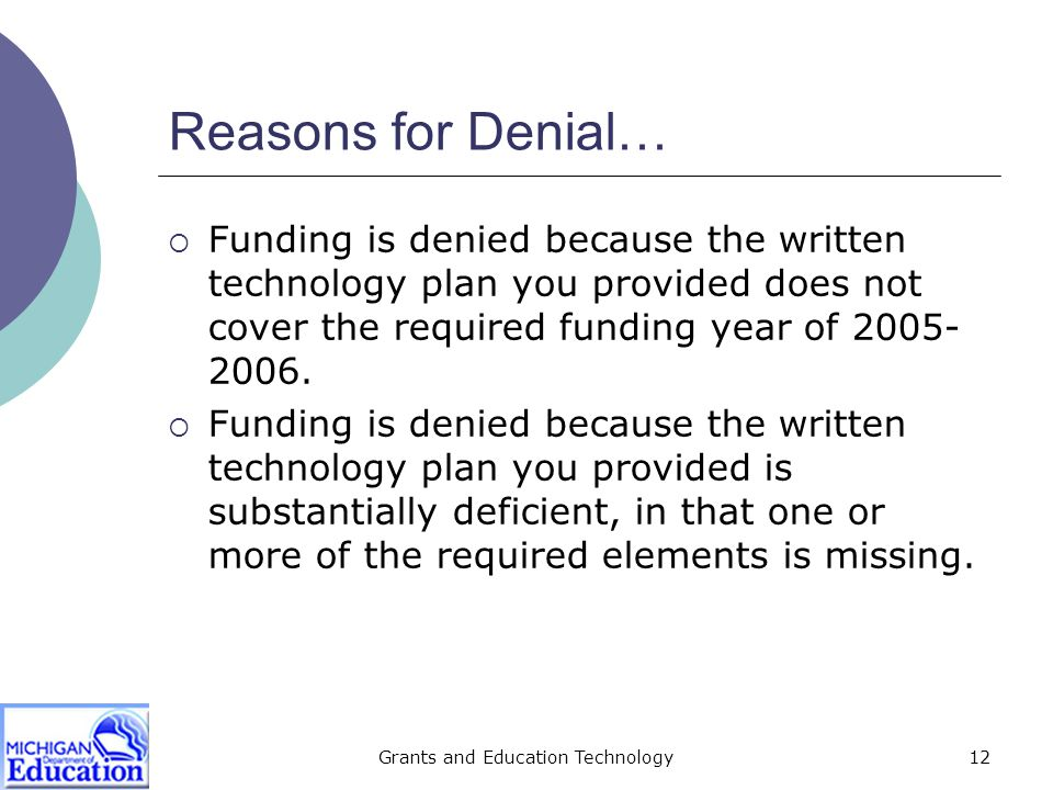 Grants and Education Technology12 Reasons for Denial…  Funding is denied because the written technology plan you provided does not cover the required funding year of 2005- 2006.