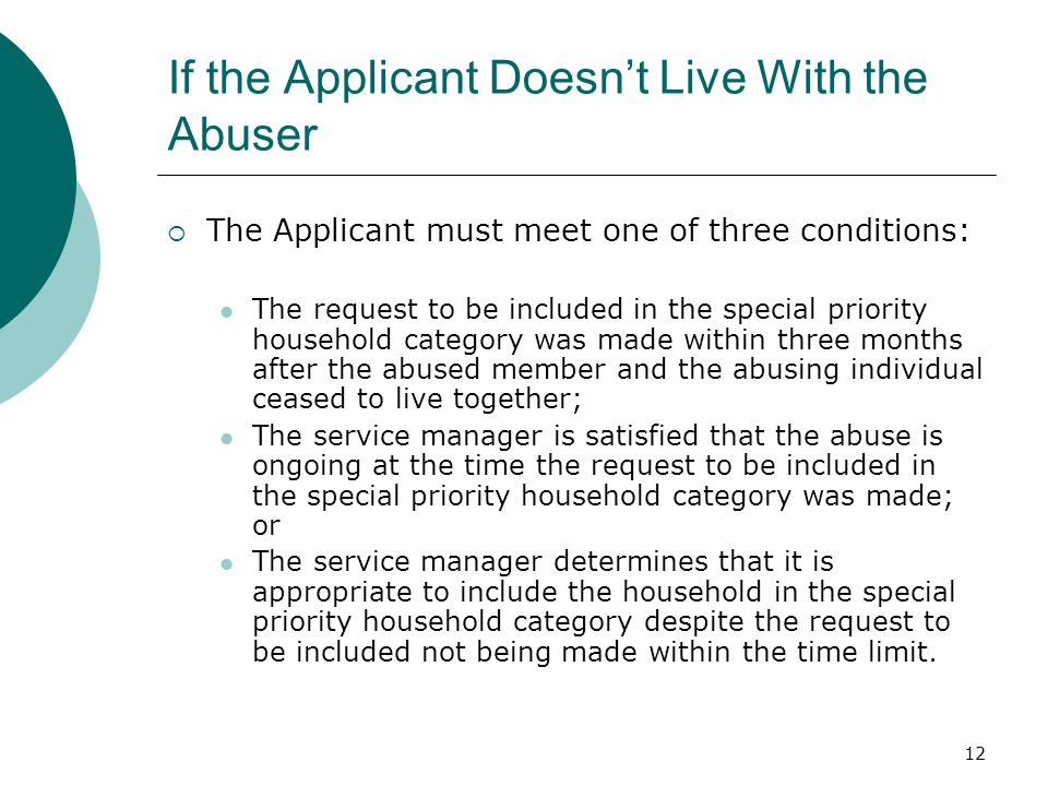 12 If the Applicant Doesn't Live With the Abuser  The Applicant must meet one of three conditions: The request to be included in the special priority household category was made within three months after the abused member and the abusing individual ceased to live together; The service manager is satisfied that the abuse is ongoing at the time the request to be included in the special priority household category was made; or The service manager determines that it is appropriate to include the household in the special priority household category despite the request to be included not being made within the time limit.