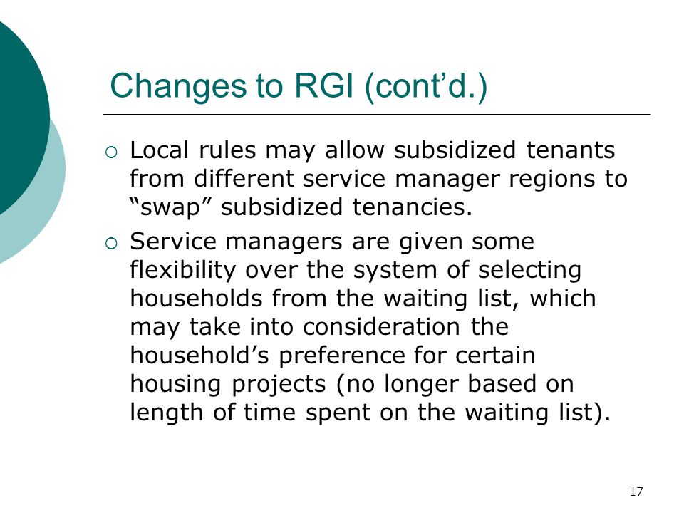 17 Changes to RGI (cont'd.)  Local rules may allow subsidized tenants from different service manager regions to swap subsidized tenancies.