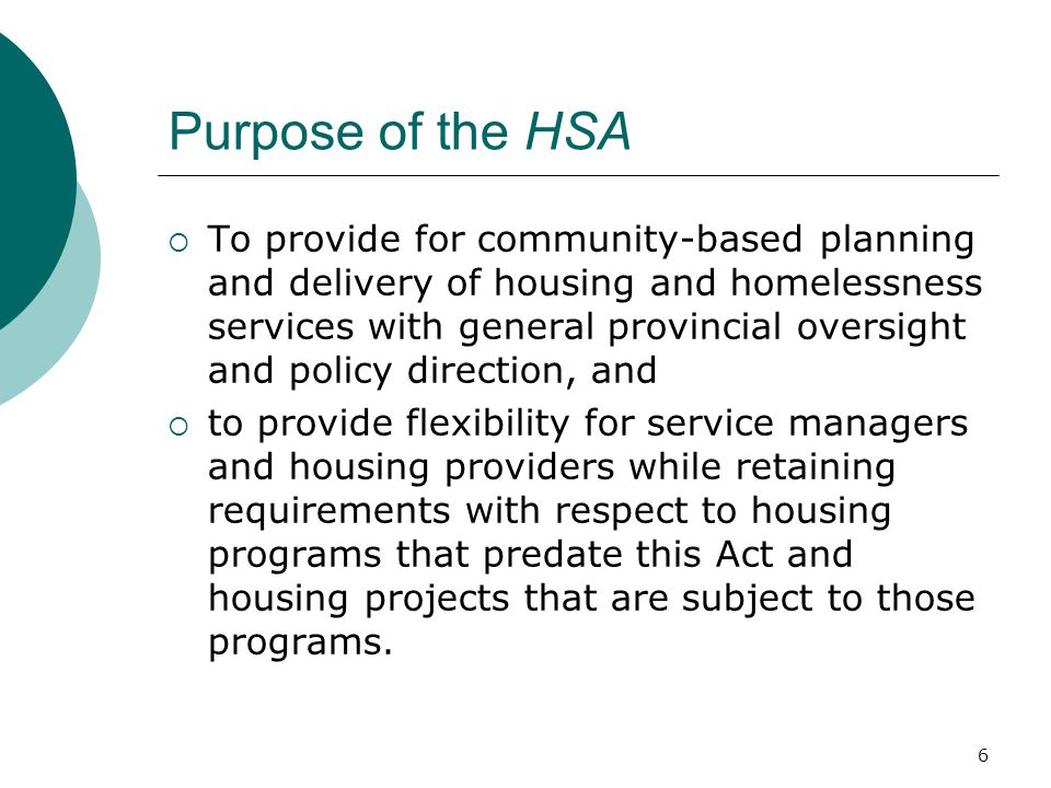 6 Purpose of the HSA  To provide for community-based planning and delivery of housing and homelessness services with general provincial oversight and policy direction, and  to provide flexibility for service managers and housing providers while retaining requirements with respect to housing programs that predate this Act and housing projects that are subject to those programs.
