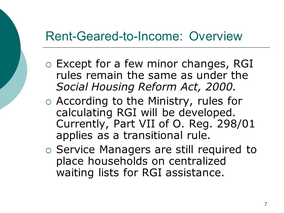 7 Rent-Geared-to-Income: Overview  Except for a few minor changes, RGI rules remain the same as under the Social Housing Reform Act, 2000.