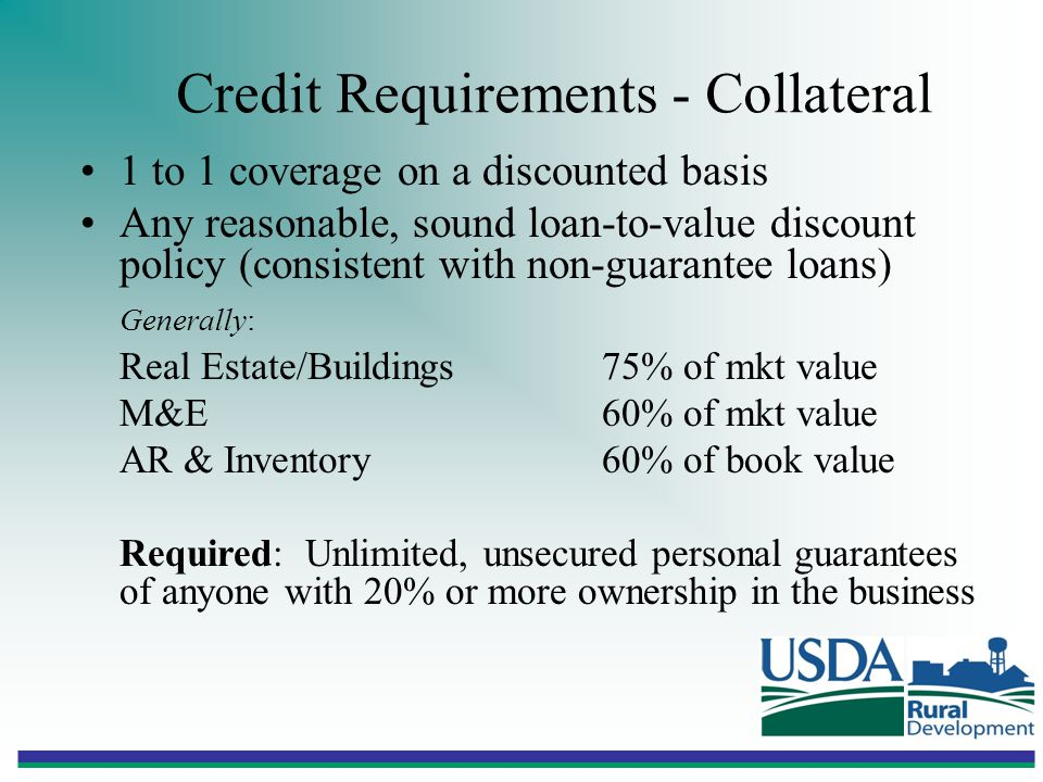Credit Requirements - Collateral 1 to 1 coverage on a discounted basis Any reasonable, sound loan-to-value discount policy (consistent with non-guarantee loans) Generally: Real Estate/Buildings75% of mkt value M&E60% of mkt value AR & Inventory60% of book value Required: Unlimited, unsecured personal guarantees of anyone with 20% or more ownership in the business