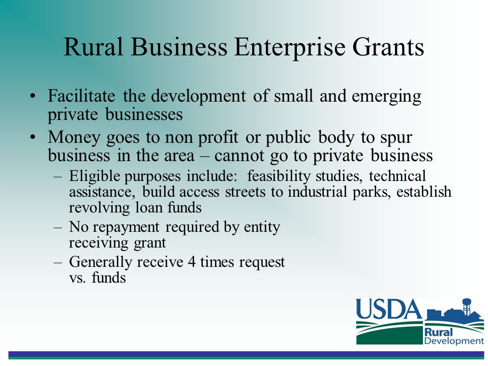 Rural Business Enterprise Grants Facilitate the development of small and emerging private businesses Money goes to non profit or public body to spur business in the area – cannot go to private business –Eligible purposes include: feasibility studies, technical assistance, build access streets to industrial parks, establish revolving loan funds –No repayment required by entity receiving grant –Generally receive 4 times request vs.