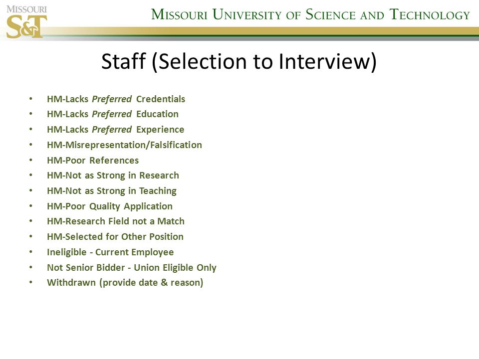 Staff (Selection to Interview) HM-Lacks Preferred Credentials HM-Lacks Preferred Education HM-Lacks Preferred Experience HM-Misrepresentation/Falsification HM-Poor References HM-Not as Strong in Research HM-Not as Strong in Teaching HM-Poor Quality Application HM-Research Field not a Match HM-Selected for Other Position Ineligible - Current Employee Not Senior Bidder - Union Eligible Only Withdrawn (provide date & reason)