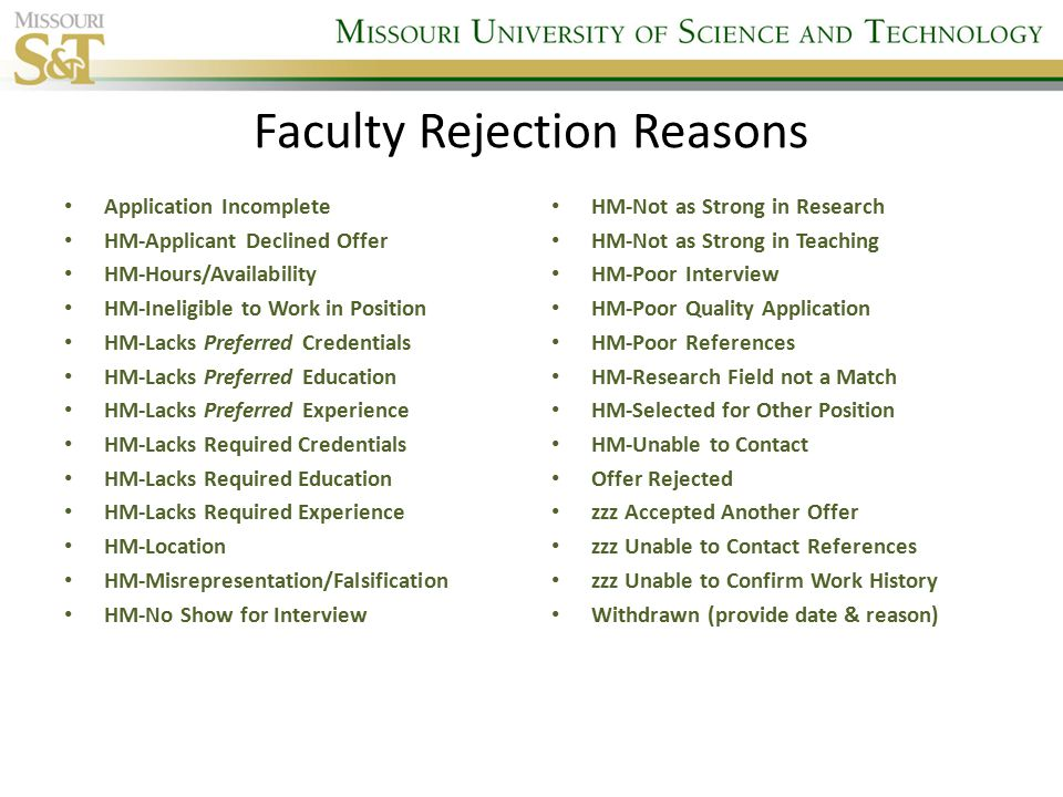 Faculty Rejection Reasons Application Incomplete HM-Applicant Declined Offer HM-Hours/Availability HM-Ineligible to Work in Position HM-Lacks Preferred Credentials HM-Lacks Preferred Education HM-Lacks Preferred Experience HM-Lacks Required Credentials HM-Lacks Required Education HM-Lacks Required Experience HM-Location HM-Misrepresentation/Falsification HM-No Show for Interview HM-Not as Strong in Research HM-Not as Strong in Teaching HM-Poor Interview HM-Poor Quality Application HM-Poor References HM-Research Field not a Match HM-Selected for Other Position HM-Unable to Contact Offer Rejected zzz Accepted Another Offer zzz Unable to Contact References zzz Unable to Confirm Work History Withdrawn (provide date & reason)