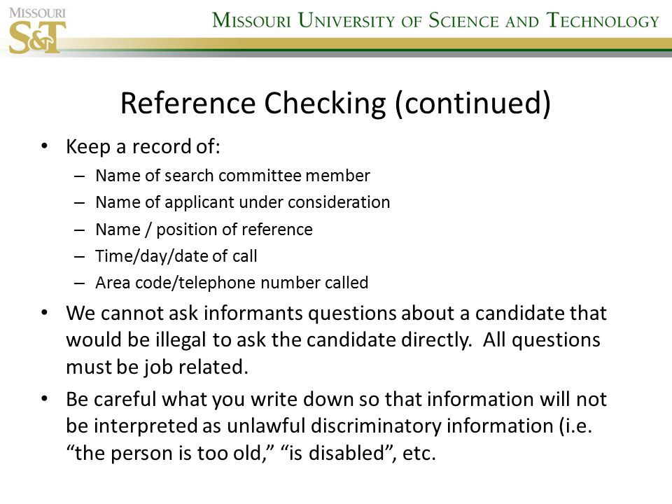 Reference Checking (continued) Keep a record of: – Name of search committee member – Name of applicant under consideration – Name / position of reference – Time/day/date of call – Area code/telephone number called We cannot ask informants questions about a candidate that would be illegal to ask the candidate directly.