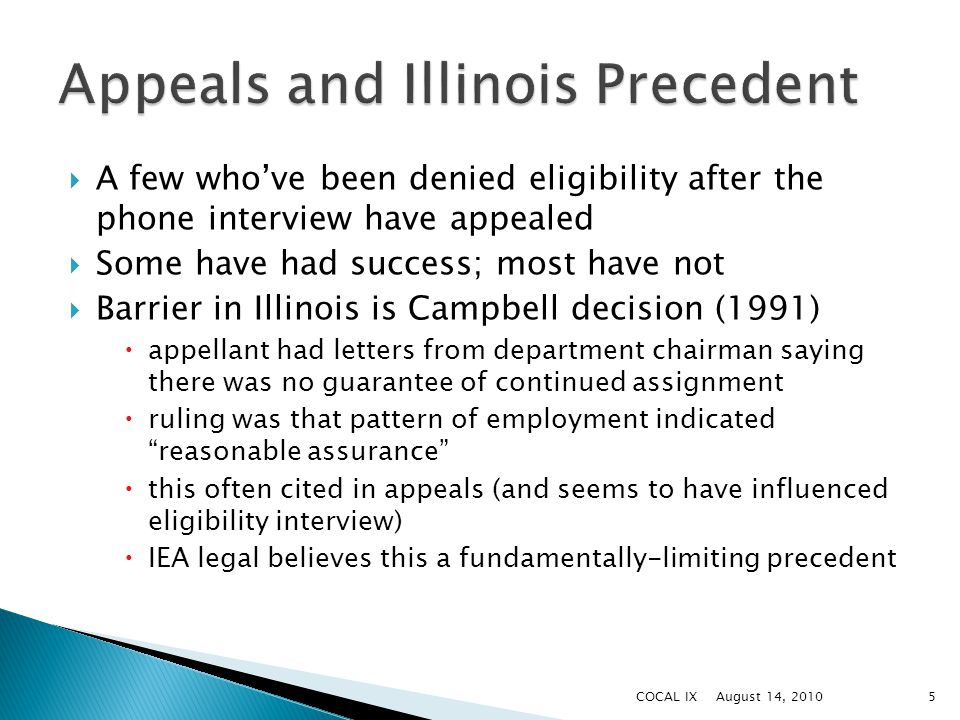  A few who've been denied eligibility after the phone interview have appealed  Some have had success; most have not  Barrier in Illinois is Campbell decision (1991)  appellant had letters from department chairman saying there was no guarantee of continued assignment  ruling was that pattern of employment indicated reasonable assurance  this often cited in appeals (and seems to have influenced eligibility interview)  IEA legal believes this a fundamentally-limiting precedent August 14, 20105COCAL IX
