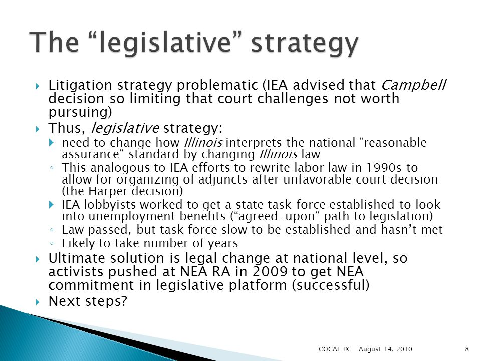  Litigation strategy problematic (IEA advised that Campbell decision so limiting that court challenges not worth pursuing)  Thus, legislative strategy:  need to change how Illinois interprets the national reasonable assurance standard by changing Illinois law ◦ This analogous to IEA efforts to rewrite labor law in 1990s to allow for organizing of adjuncts after unfavorable court decision (the Harper decision)  IEA lobbyists worked to get a state task force established to look into unemployment benefits ( agreed-upon path to legislation) ◦ Law passed, but task force slow to be established and hasn't met ◦ Likely to take number of years  Ultimate solution is legal change at national level, so activists pushed at NEA RA in 2009 to get NEA commitment in legislative platform (successful)  Next steps.