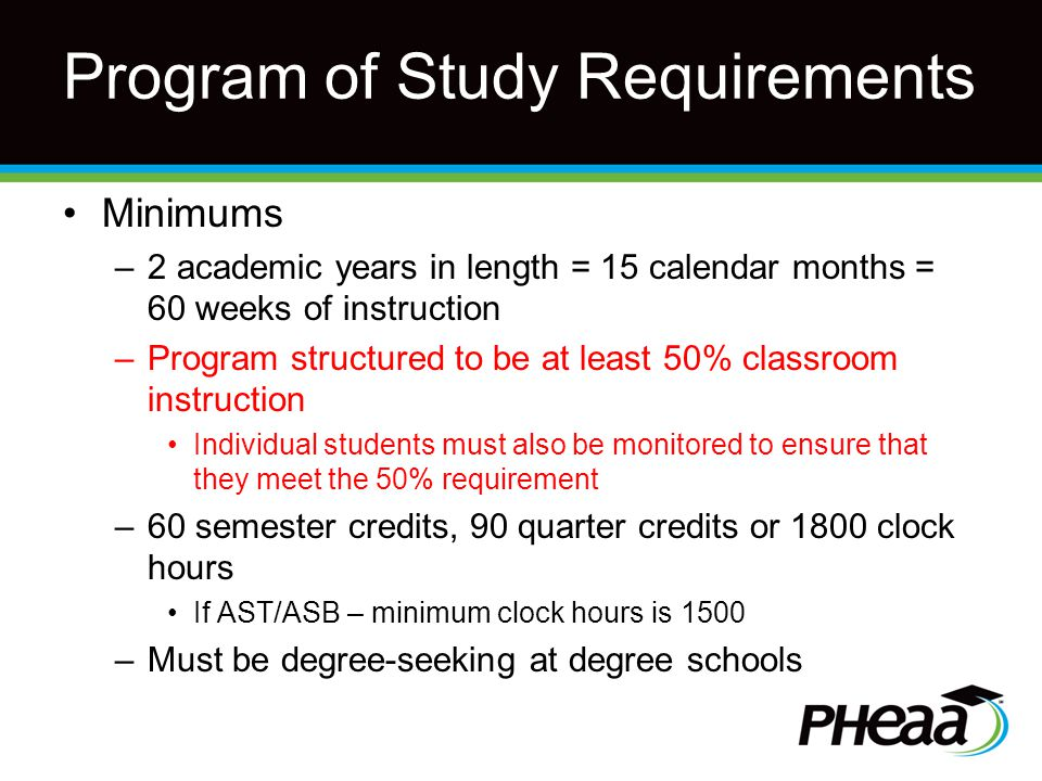 Program of Study Requirements Minimums –2 academic years in length = 15 calendar months = 60 weeks of instruction –Program structured to be at least 50% classroom instruction Individual students must also be monitored to ensure that they meet the 50% requirement –60 semester credits, 90 quarter credits or 1800 clock hours If AST/ASB – minimum clock hours is 1500 –Must be degree-seeking at degree schools