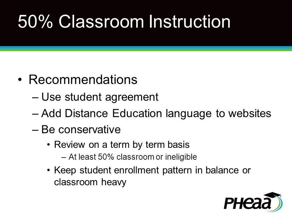 50% Classroom Instruction Recommendations –Use student agreement –Add Distance Education language to websites –Be conservative Review on a term by term basis –At least 50% classroom or ineligible Keep student enrollment pattern in balance or classroom heavy