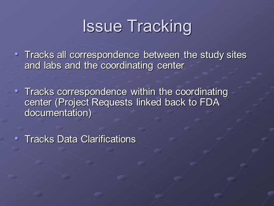 Issue Tracking Tracks all correspondence between the study sites and labs and the coordinating center Tracks all correspondence between the study site