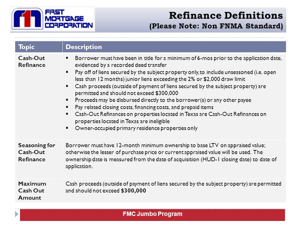 FMC Jumbo Program Refinance Definitions (Please Note: Non FNMA Standard) TopicDescription Cash-Out Refinance  Borrower must have been in title for a