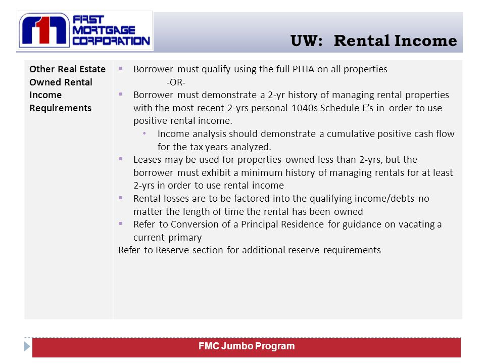FMC Jumbo Program UW: Rental Income Other Real Estate Owned Rental Income Requirements  Borrower must qualify using the full PITIA on all properties