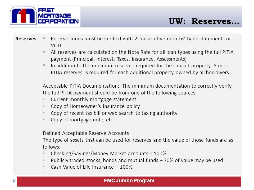 FMC Jumbo Program UW: Reserves… Reserves  Reserve funds must be verified with 2 consecutive months' bank statements or VOD  All reserves are calcula