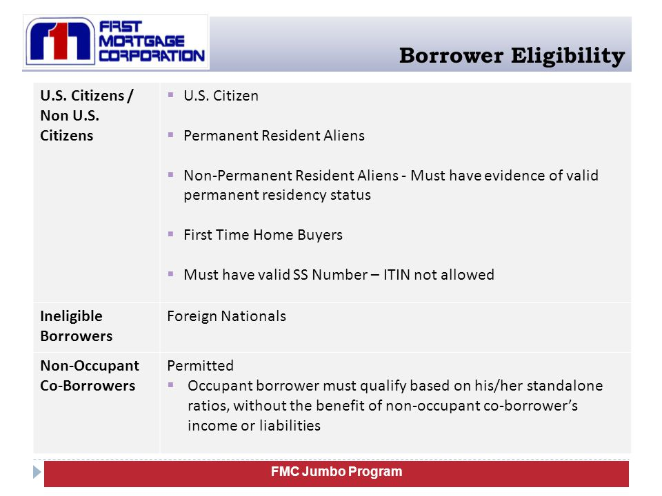 FMC Jumbo Program Borrower Eligibility # of financed properties to one borrower  Max: Four (4) when subject property is a 2 nd home or Investment (no exceptions)  Max: Nine (9) other financed properties for a total of ten (10) financed properties including subject loan when the o Subject property is a Primary Residence, o The program is a fully amortizing ARM, and o The transaction is a purchase, rate/term refinance, or a technical refinance (cash out transactions are NOT eligible) Maximum Concentration Risk Total financing to one qualified borrower(s) to a maximum of $3mil in total mortgage loans