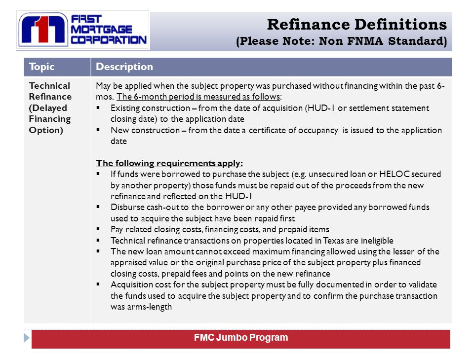 FMC Jumbo Program Refinance Definitions (Please Note: Non FNMA Standard) TopicDescription Technical Refinance (Delayed Financing Option) Documentation requirements:  Executed HUD-1 from the purchase transaction which a) must reflect no financing was obtained to purchase the subject property and b) will be used to document the original purchase price  Preliminary title work must reflect the borrower as the owner of the subject property and no liens on the property  The source of funds used in the purchase transaction must be fully documented (e.g.