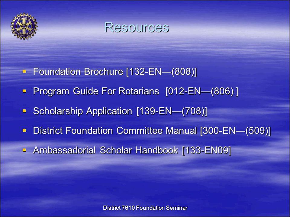 Resources  Foundation Brochure [132-EN—(808)]  Program Guide For Rotarians [012-EN—(806) ]  Scholarship Application [139-EN—(708)]  District Foundation Committee Manual [300-EN—(509)]  Ambassadorial Scholar Handbook [133-EN09] District 7610 Foundation Seminar