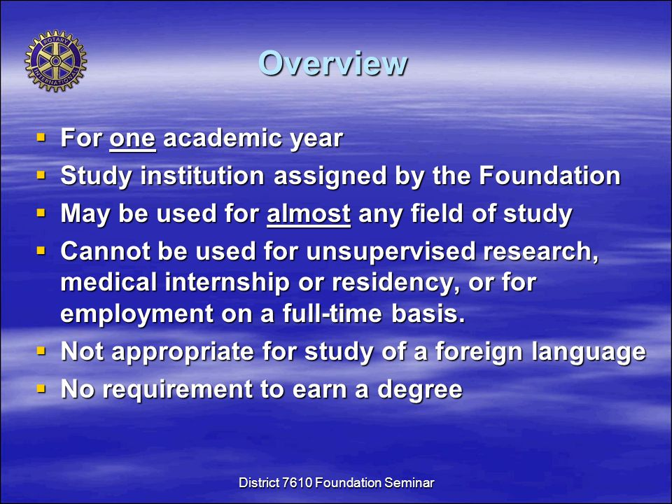 Overview  For one academic year  Study institution assigned by the Foundation  May be used for almost any field of study  Cannot be used for unsupervised research, medical internship or residency, or for employment on a full-time basis.