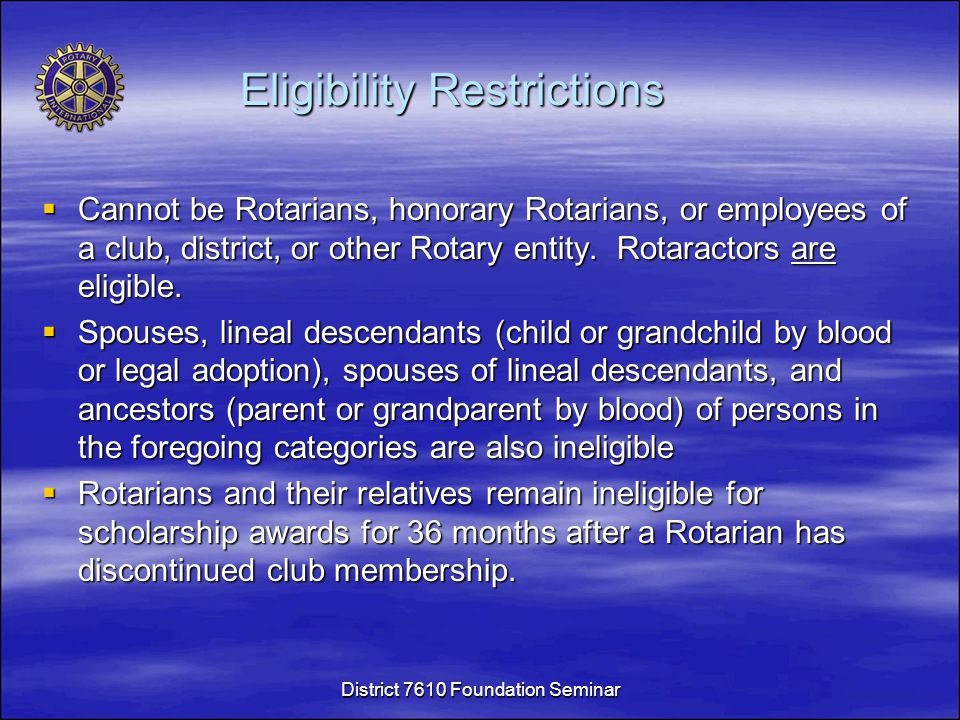 Eligibility Restrictions  Cannot be Rotarians, honorary Rotarians, or employees of a club, district, or other Rotary entity.