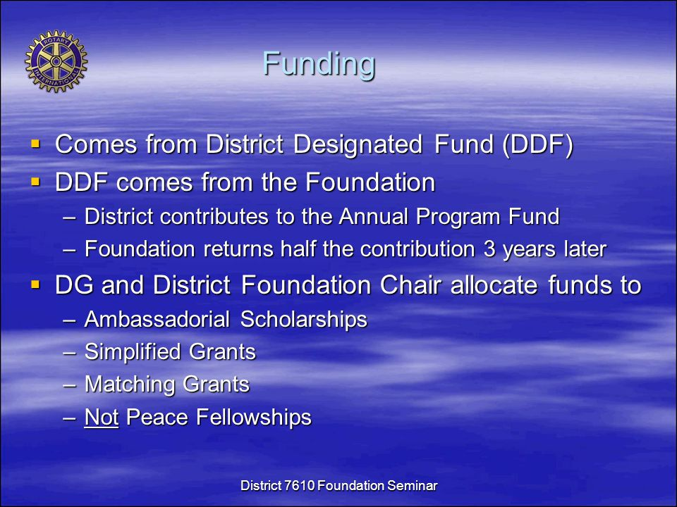 Funding  Comes from District Designated Fund (DDF)  DDF comes from the Foundation –District contributes to the Annual Program Fund –Foundation returns half the contribution 3 years later  DG and District Foundation Chair allocate funds to –Ambassadorial Scholarships –Simplified Grants –Matching Grants –Not Peace Fellowships District 7610 Foundation Seminar