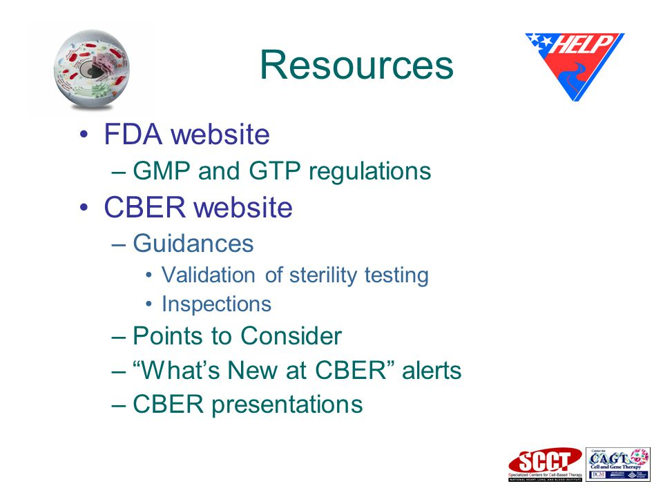 Resources FDA website –GMP and GTP regulations CBER website –Guidances Validation of sterility testing Inspections –Points to Consider – What's New at CBER alerts –CBER presentations