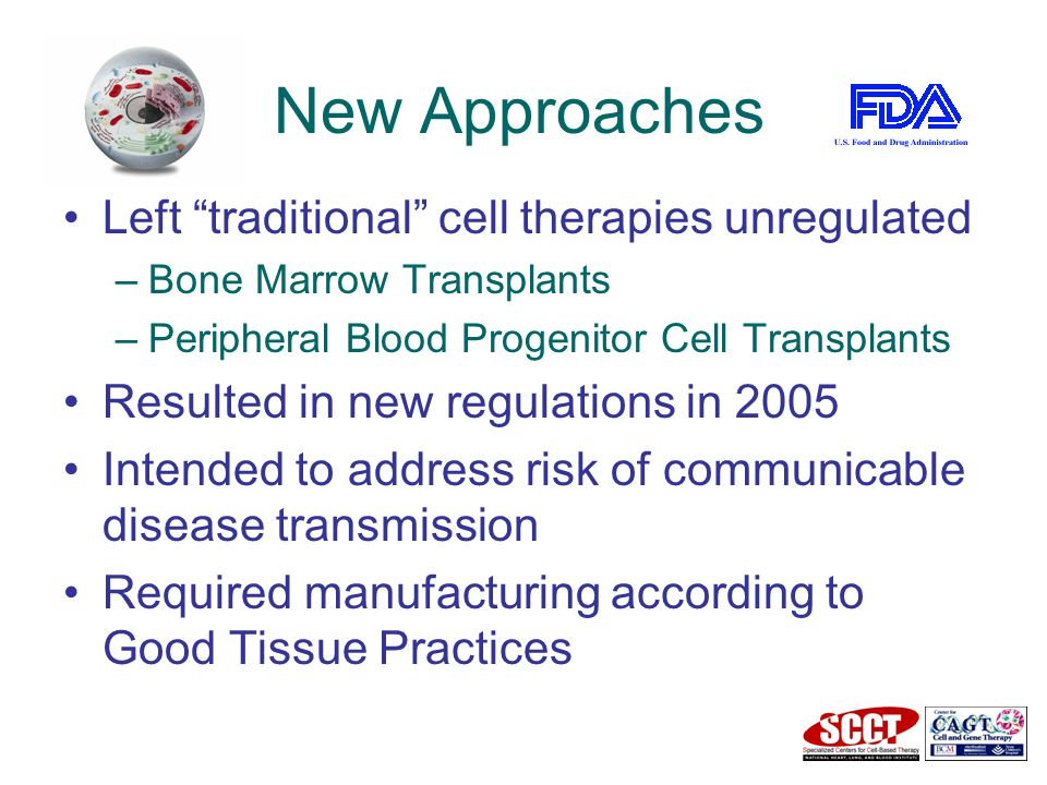 New Approaches Left traditional cell therapies unregulated –Bone Marrow Transplants –Peripheral Blood Progenitor Cell Transplants Resulted in new regulations in 2005 Intended to address risk of communicable disease transmission Required manufacturing according to Good Tissue Practices