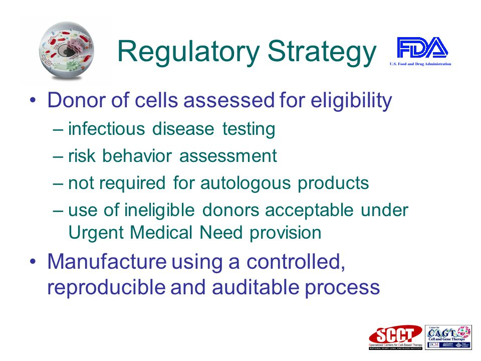 Regulatory Strategy Donor of cells assessed for eligibility –infectious disease testing –risk behavior assessment –not required for autologous products –use of ineligible donors acceptable under Urgent Medical Need provision Manufacture using a controlled, reproducible and auditable process